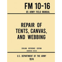 Repair of Tents, Canvas, and Webbing - FM 10-16 US Army Field Manual (1974 Civilian Reference Edition): Unabridged Handbook on Maintenance of Shelters and Tentage Fabrics by U S Department of the Army, 9781643891750
