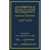 Camping And Woodcraft - Combined Two Volumes In One - The Expanded 1921 Version (Legacy Edition): The Deluxe Two-Book Masterpiece On Outdoors Living And Wilderness Travel by Horace Kephart, 9781643891842