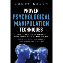 Proven Psychological Manipulation Techniques: Guiltless Guide into the Psychology of How Cunning People Get What They Want. How to Play Secret Dark Games to Seize Control and Always Win by Emory Green, 9781647801021