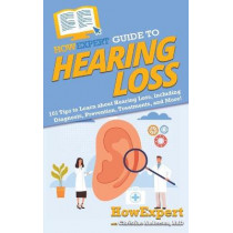 HowExpert Guide to Hearing Loss: 101 Tips to Learn about Hearing Loss, including Diagnosis, Prevention, Treatments, and More! by Howexpert, 9781648914959