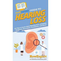 HowExpert Guide to Hearing Loss: 101 Tips to Learn about Hearing Loss, including Diagnosis, Prevention, Treatments, and More! by Howexpert, 9781648914966