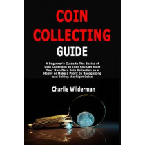 Coin Collecting Guide: A Beginner's Guide to The Basics of Coin Collecting so That You Can Start Your Own Rare Coin Collection as a Hobby or Make a Profit by Recognizing and Selling the Right Coins by Charlie Wilderman, 9781703135817