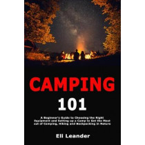 Camping 101: A Beginner's Guide to Choosing the Right Equipment and Setting up a Camp to Get the Most out of Camping, Hiking and Backpacking in Nature by Eli Leander, 9781708254438