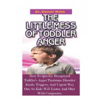 The Little MESS Of Toddler Anger: How To Quickly Recognized Toddler's Anger Tantrums Disorder Kinds, Triggers, And Urgent Way Out, So Kids Will Listen And Obey With Composure by Dr Eleanor Walsh, 9781712803288