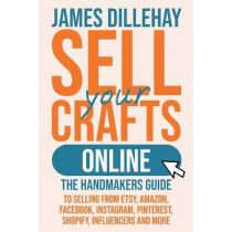 Sell Your Crafts Online: The Handmakers Guide to Selling from Etsy, Amazon, Facebook, Instagram, Pinterest, Shopify, Influencers and More by James Dillehay, 9781732026445