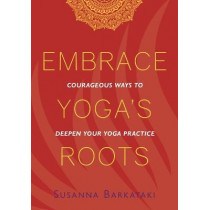 Embrace Yoga's Roots: Courageous Ways to Deepen Your Yoga Practice by Susanna Barkataki, 9781734318111