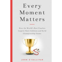 Every Moment Matters: How the World's Best Coaches Inspire Their Athletes and Build Championship Teams by John O'Sullivan, 9781734342604