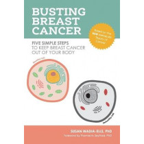 Busting Breast Cancer: Five Simple Steps to Keep Breast Cancer Out of Your Body by Susan Wadia-Ells, 9781734532401