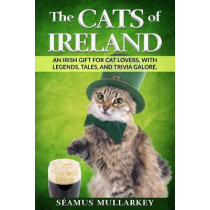 The Cats of Ireland: An Irish Gift for Cat Lovers, with Legends, Tales, and Trivia Galore by Seamus Mullarkey, 9781736763001