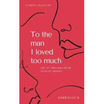 To the man I loved too much: and the ones who didn't love me enough by Gabrielle G, 9781777488208