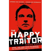 The Happy Traitor: Spies, Lies and Exile in Russia: The Extraordinary Story of George Blake by Simon Kuper, 9781781259375