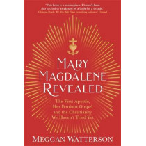 Mary Magdalene Revealed: The First Apostle, Her Feminist Gospel & the Christianity We Haven't Tried Yet by Meggan Watterson, 9781781809709