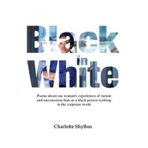 Black in White: Poems about one woman's experiences of racism and unconscious bias as a black person working in the corporate world by Charlotte Shyllon, 9781782228004