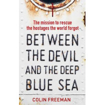 Between the Devil and the Deep Blue Sea: The mission to rescue the hostages the world forgot by Colin Freeman, 9781785787027