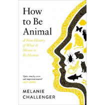 How to Be Animal: A New History of What it Means to Be Human by Melanie Challenger, 9781786895714