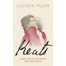 Keats: A Brief Life in Nine Poems and One Epitaph by Lucasta Miller, 9781787331617