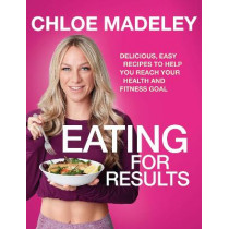 Eating for Results: Delicious, Easy Recipes to Help You Reach Your Health and Fitness Goal by Chloe Madeley, 9781787631618