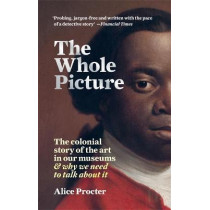 The Whole Picture: The colonial story of the art in our museums & why we need to talk about it by Alice Procter, 9781788402453