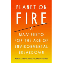 Planet on Fire: A Manifesto for the Age of Environmental Breakdown by Mathew Lawrence, 9781788738774