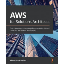AWS for Solutions Architects: Design your cloud infrastructure by implementing DevOps, containers, and AWS Compute services by Alberto Artasanchez, 9781789539233
