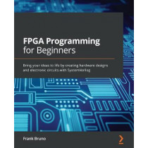 FPGA Programming for Beginners: Bring your ideas to life by creating hardware designs and electronic circuits with VHDL by Frank Bruno, 9781789805413