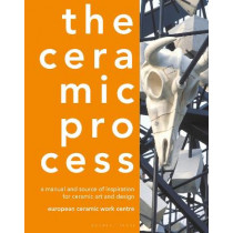 The Ceramic Process: A manual and source of inspiration for ceramic art and design by European Ceramic Work Centre, 9781789940480