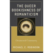The Queer Bookishness of Romanticism: Ornamental Community by Michael E. Robinson, 9781793607935