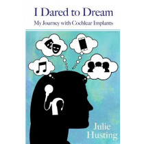 I Dared to Dream: My Journey with Cochlear Implants by Julie Husting, 9781794742703