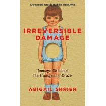 Irreversible Damage: The Transgender Craze Seducing Our Daughters by Abigail Shrier, 9781800750340