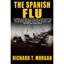 The Spanish Flu: Outbreak, Contagion, History and Consequences of the 1918 Great Influenza, born from H1N1 Virus. How The Deadliest Pandemic Devastated The World And What We Can Learn from it by Richard T Morgan, 9781801098397