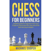 Chess for Beginners: CHESS FOR BEGINNERS: complete guide for beginners learn how to play at chess know the rules and all the best winning strategies by Michael Cooper, 9781801532129