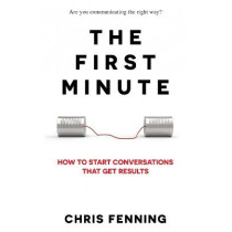The First Minute: How to start conversations that get results by Chris Fenning, 9781838244002