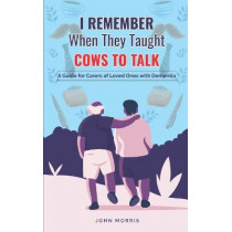I Remember When They Taught Cows to Talk: A Guide for Carers of Loved Ones With Dementia by John Morris, 9781838536336