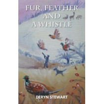 Fur, Feather and a Whistle: The Life and Times of a Gun Dog and His Owner by Deryn Stewart, 9781839752148