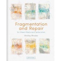 Fragmentation and Repair: in Textile and Mixed-Media Art by Shelley Rhodes, 9781849946100