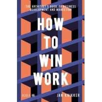 How To Win Work: The architect's guide to business development and marketing by Jan Knikker, 9781859469323
