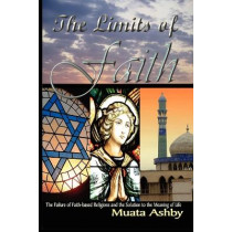 The Limits of Faith: The Failure of Faith-Based Religions and the Solution to the Meaning of Life by Muata Ashby, 9781884564635