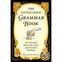 The Little Gold Grammar Book: Mastering the Rules That Unlock the Power of Writing by Brandon Royal, 9781897393307