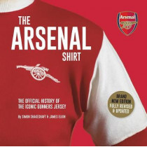 The Arsenal Shirt: The history of the iconic Gunners jersey told through an extraordinary collection of match worn shirts by Simon Shakeshaft, 9781909534759