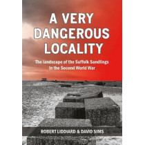 A Very Dangerous Locality: The Landscape of the Suffolk Sandlings in the Second World War by Robert Liddiard, 9781912260089