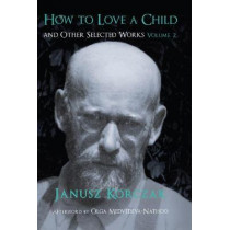 How to Love a Child: And Other Selected Works Volume 2: 2 by Janusz Korczak, 9781912676019
