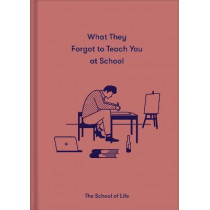 What They Forgot to Teach You in School by The School of Life, 9781912891399