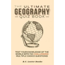 The Ultimate Geography Quiz Book: Test Your Knowledge Of The World With 720 Challenging Multiple Choice Questions! A Great Gift For Kids And Adults. by B C Lester Books, 9781913668310