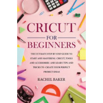 Cricut for Beginners: The Ultimate Step-by-Step Guide To Start and Mastering Cricut, Tools and Accessories and Learn Tips and Tricks to Create Your Perfect Project Ideas by Rachel Baker, 9781914031137