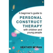 A beginner's guide to Personal Construct Therapy with children and young people by Heather Moran, 9781916331105