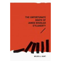 The Unfortunate Death of James Douglas O'Flaherty by Miles a Hunt, 9781925588149