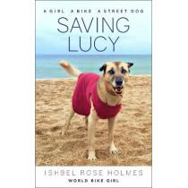 Saving Lucy: A Girl, a Bike, a Street Dog by Ishbel Rose Holmes (World Bike Girl), 9781937715854