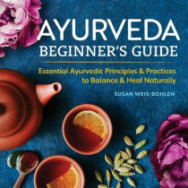 Ayurveda Beginner's Guide: Essential Ayurvedic Principles and Practices to Balance and Heal Naturally by Susan Weis-Bohlen, 9781939754172