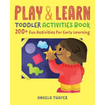 Play & Learn Toddler Activities Book: 200+ Fun Activities for Early Learning by Angela Thayer, 9781939754837