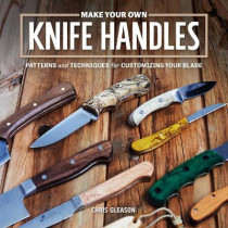 Make Your Own Knife Handles: Patterns and Techniques for Customizing Your Blade by ,Chris Gleason, 9781940611532